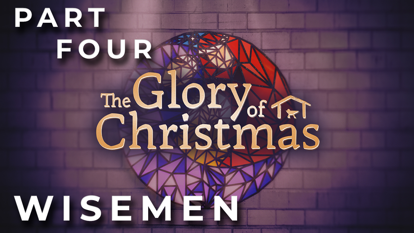 The Glory of Christmas // The Wisemen // Week 4