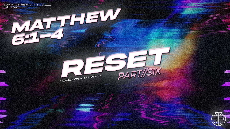 Reset // Matthew 6:1-4 // Week 6